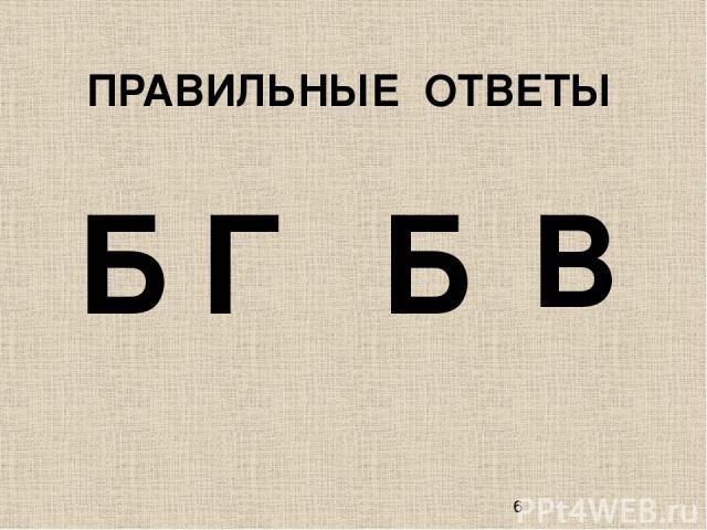 ПРАВИЛЬНЫЕ ОТВЕТЫ Г Б Б В