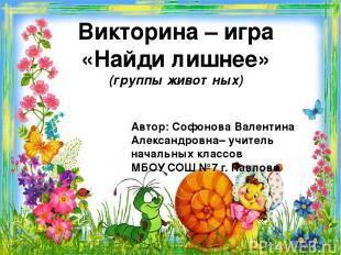 Викторина – игра «Найди лишнее» (группы животных) Автор: Софонова Валентина Алек