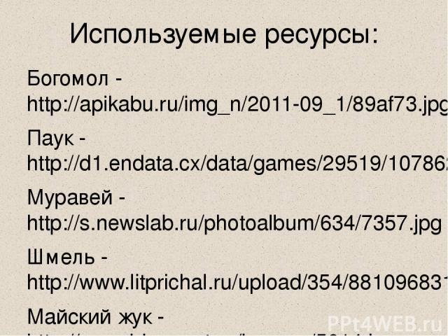 Используемые ресурсы: Богомол - http://apikabu.ru/img_n/2011-09_1/89af73.jpg Паук - http://d1.endata.cx/data/games/29519/107862_0.jpg Муравей - http://s.newslab.ru/photoalbum/634/7357.jpg Шмель - http://www.litprichal.ru/upload/354/88109683105722.jp…