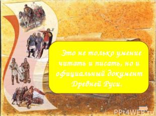 Грамота  Это не только умение читать и писать, но и официальный документ Древне
