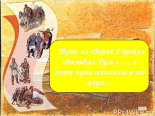 а. с Византией б.от Балтийского (Варяжского)  Путь из «варяг в греки» связывал