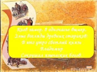 988 г. Крещение Руси  Киев замер, в одночасье вымер, Злые взгляды древних стари