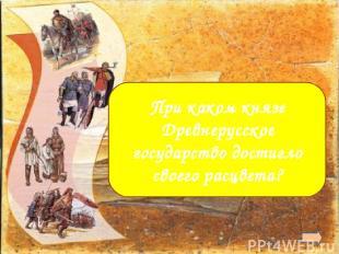Ярославе Мудром При каком князе Древнерусское государство достигло своего расцве