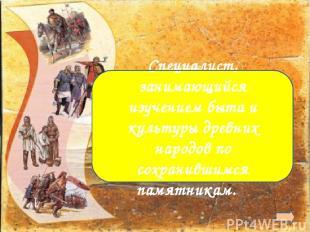 Археолог Специалист, занимающийся изучением быта и культуры древних народов по