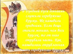 Рубль В Древней Руси деньгами служили серебряные бруски. Их называли гривнами. Е