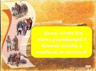 Святослав  Князь, почти всю жизнь участвующий в военных походах и погибший от п