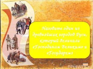Новгород Назовите один из древнейших городов Руси, который величали «Господином