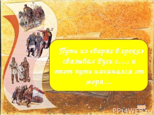 а. с Византией б.от Балтийского (Варяжского)  Путь из «варяг в греки» связывал Русь с…, и этот путь начинался от моря…