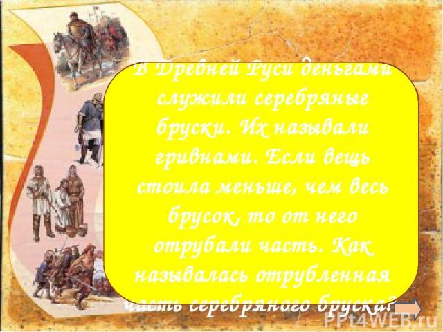 Рубль В Древней Руси деньгами служили серебряные бруски. Их называли гривнами. Если вещь стоила меньше, чем весь брусок, то от него отрубали часть. Как называлась отрубленная часть серебряного бруска?