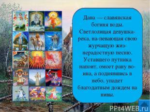 Дана — славянская богиня воды. Светлолицая девушка-река, на певающая свою журчащ