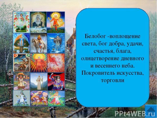 Белобог -воплощение света, бог добра, удачи, счастья, блага, олицетворение дневного и весеннего неба. Покровитель искусства, торговли