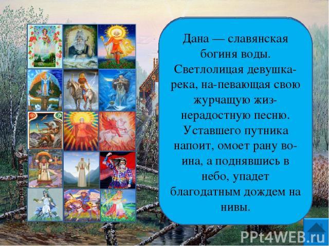 Дана — славянская богиня воды. Светлолицая девушка-река, на певающая свою журчащую жиз нерадостную песню. Уставшего путника напоит, омоет рану во ина, а поднявшись в небо, упадет благодатным дождем на нивы.