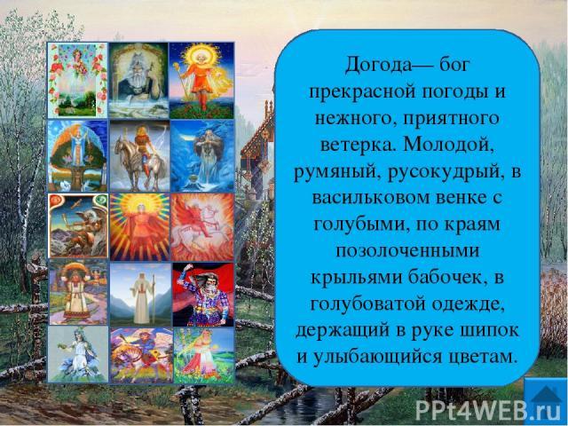 Догода— бог прекрасной погоды и нежного, приятного ветерка. Молодой, румяный, русокудрый, в васильковом венке с голубыми, по краям позолоченными крыльями бабочек, в голубоватой одежде, держащий в руке шипок и улыбающийся цветам.