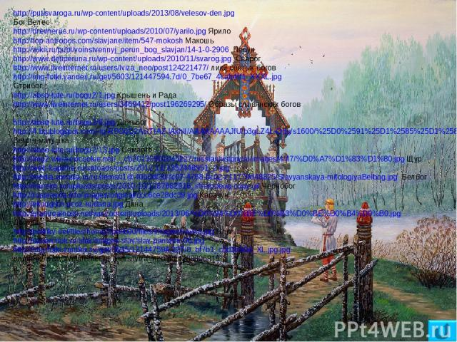 http://putisvaroga.ru/wp-content/uploads/2013/08/velesov-den.jpg Бог Велес http://drevnerus.ru/wp-content/uploads/2010/07/yarilo.jpg Ярило http://top-antropos.com/slavjane/item/547-mokosh Макошь http://wikii.ru/publ/voinstvennyj_perun_bog_slavjan/14…