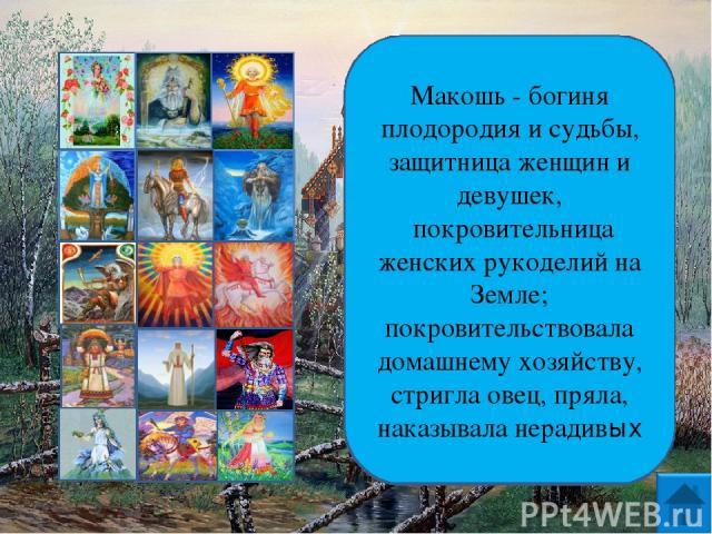 Макошь - богиня плодородия и судьбы, защитница женщин и девушек, покровительница женских рукоделий на Земле; покровительствовала домашнему хозяйству, стригла овец, пряла, наказывала нерадивых
