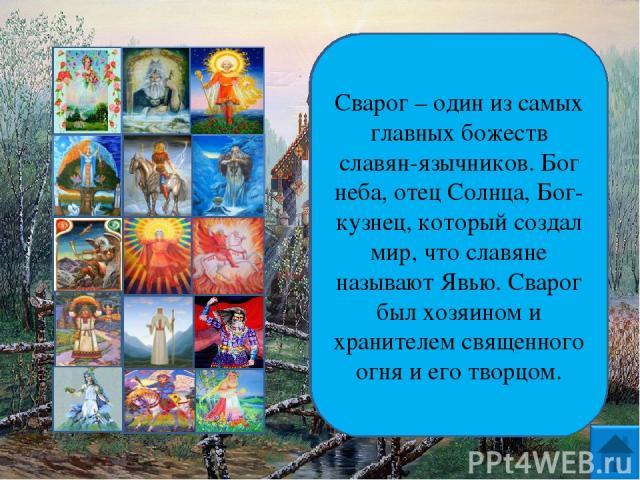 Сварог – один из самых главных божеств славян-язычников. Бог неба, отец Солнца, Бог-кузнец, который создал мир, что славяне называют Явью. Сварог был хозяином и хранителем священного огня и его творцом.