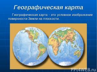 Географическая карта Географическая карта - это условное изображение поверхности