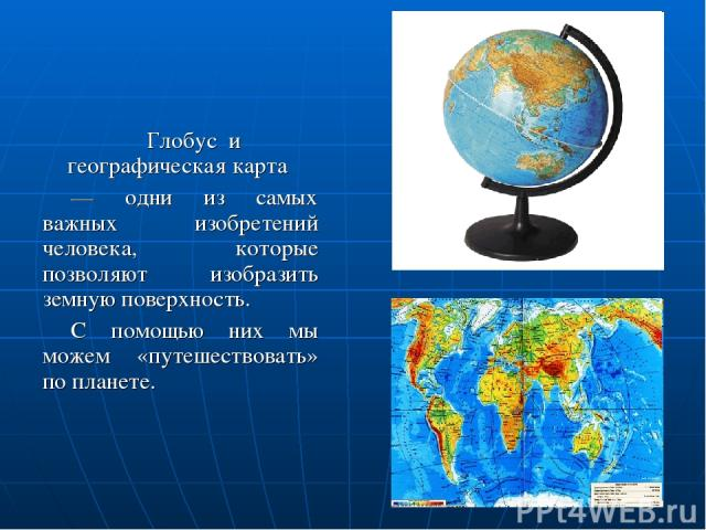 Глобус и географическая карта — одни из самых важных изобретений человека, которые позволяют изобразить земную поверхность. С помощью них мы можем «путешествовать» по планете.