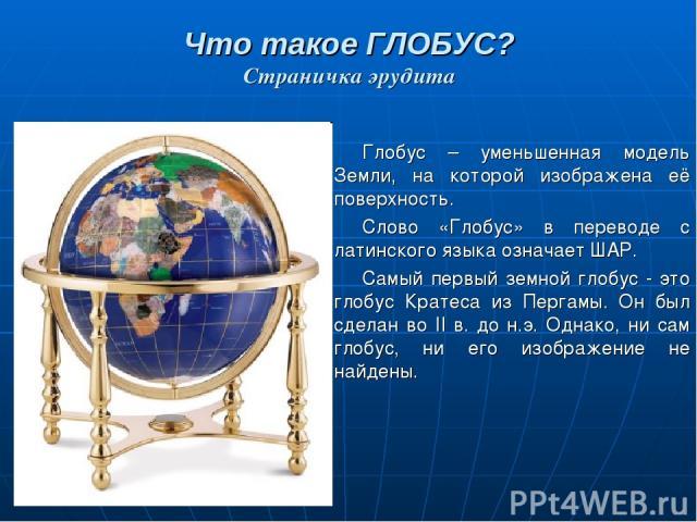 Что такое ГЛОБУС? Страничка эрудита Глобус – уменьшенная модель Земли, на которой изображена её поверхность. Слово «Глобус» в переводе с латинского языка означает ШАР. Самый первый земной глобус - это глобус Кратеса из Пергамы. Он был сделан во II в…