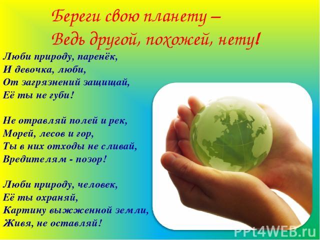 Береги свою планету – Ведь другой, похожей, нету! Люби природу, паренёк, И девочка, люби, От загрязнений защищай, Её ты не губи! Не отравляй полей и рек, Морей, лесов и гор, Ты в них отходы не сливай, Вредителям - позор! Люби природу, человек, Её ты…