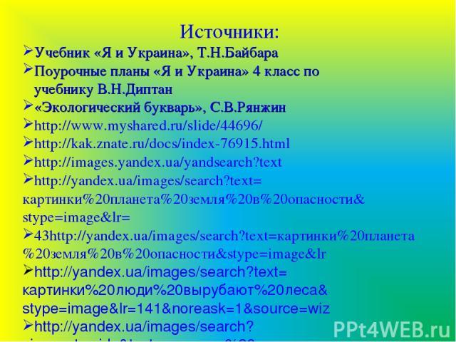 Источники: Учебник «Я и Украина», Т.Н.Байбара Поурочные планы «Я и Украина» 4 класс по учебнику В.Н.Диптан «Экологический букварь», С.В.Рянжин http://www.myshared.ru/slide/44696/ http://kak.znate.ru/docs/index-76915.html http://images.yandex.ua/yand…