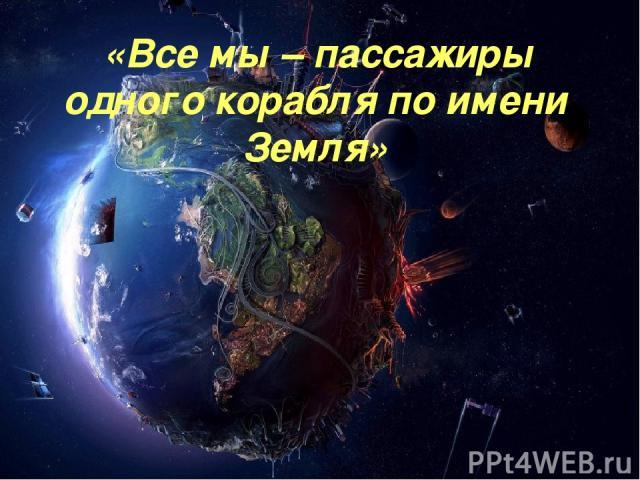 «Все мы – пассажиры одного корабля по имени Земля»