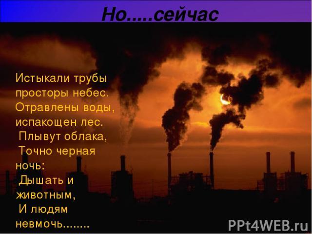 Но.....сейчас Истыкали трубы просторы небес. Отравлены воды, испакощен лес. Плывут облака, Точно черная ночь: Дышать и животным, И людям невмочь........