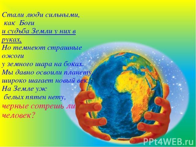 Стали люди сильными, как Боги и судьба Земли у них в руках, Но темнеют страшные ожоги у земного шара на боках. Мы давно освоили планету, широко шагает новый век. На Земле уж белых пятен нету, черные сотрешь ли человек?