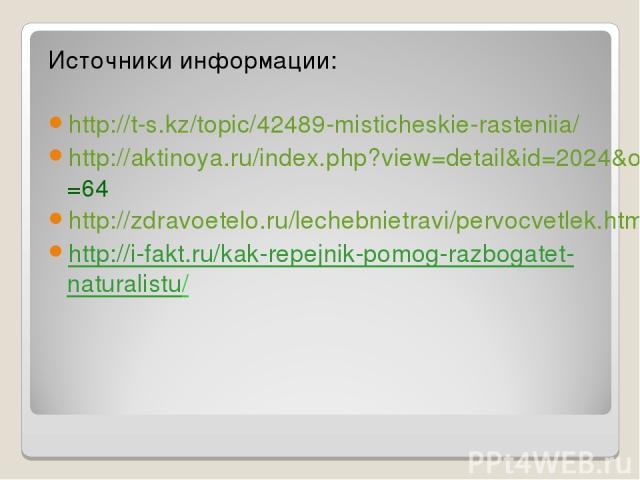 Источники информации: http://t-s.kz/topic/42489-misticheskie-rasteniia/ http://aktinoya.ru/index.php?view=detail&id=2024&option=com_joomgallery&Itemid=64 http://zdravoetelo.ru/lechebnietravi/pervocvetlek.html http://i-fakt.ru/kak-repejnik-pomog-razb…