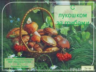 Далее С лукошком за грибами Подготовила учитель начальных классов МОУ «Ракитянск