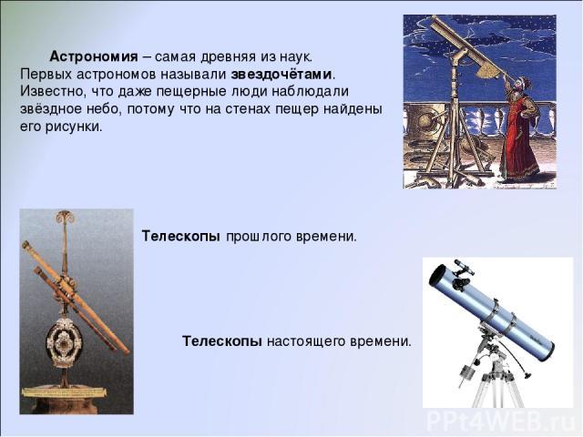 Астрономия – самая древняя из наук. Первых астрономов называли звездочётами. Известно, что даже пещерные люди наблюдали звёздное небо, потому что на стенах пещер найдены его рисунки. Телескопы прошлого времени. Телескопы настоящего времени.