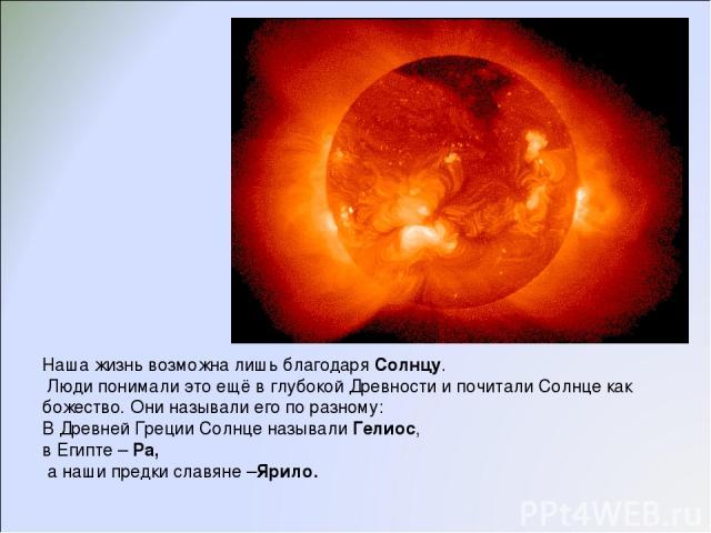 Наша жизнь возможна лишь благодаря Солнцу. Люди понимали это ещё в глубокой Древности и почитали Солнце как божество. Они называли его по разному: В Древней Греции Солнце называли Гелиос, в Египте – Ра, а наши предки славяне –Ярило.
