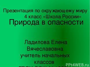 Природа в опасности Ладилова Елена Вячеславовна учитель начальных классов ГБОУ С