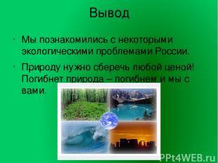 Вывод Мы познакомились с некоторыми экологическими проблемами России. Природу ну
