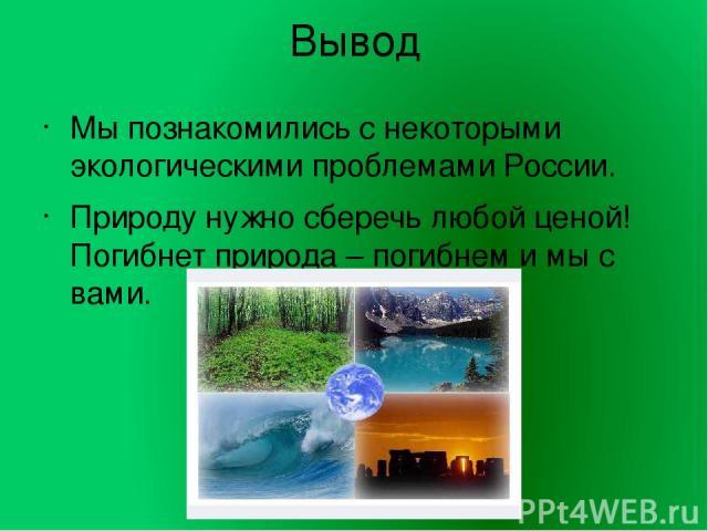 Вывод Мы познакомились с некоторыми экологическими проблемами России. Природу нужно сберечь любой ценой! Погибнет природа – погибнем и мы с вами.