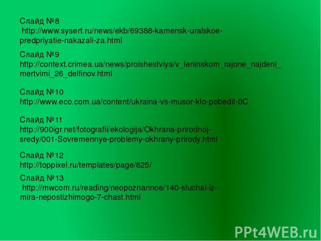 Слайд №8 http://www.sysert.ru/news/ekb/69388-kamensk-uralskoe-predpriyatie-nakazali-za.html Слайд №9 http://context.crimea.ua/news/proishestviya/v_leninskom_rajone_najdeni_mertvimi_26_delfinov.html Слайд №12 http://toppixel.ru/templates/page/625/ Сл…