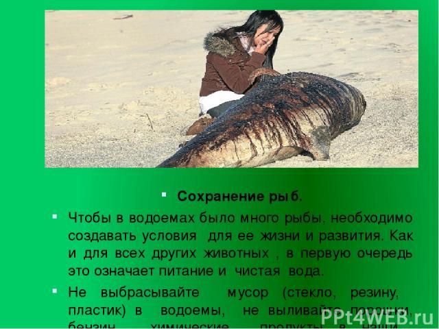 Сохранение рыб. Чтобы в водоемах было много рыбы, необходимо создавать условия для ее жизни и развития. Как и для всех других животных , в первую очередь это означает питание и чистая вода. Не выбрасывайте мусор (стекло, резину, пластик) в водоемы, …
