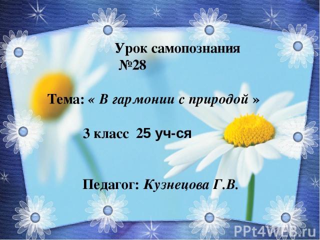 Урок самопознания №28 Тема: « В гармонии с природой » 3 класс 25 уч-ся Педагог: Кузнецова Г.В.