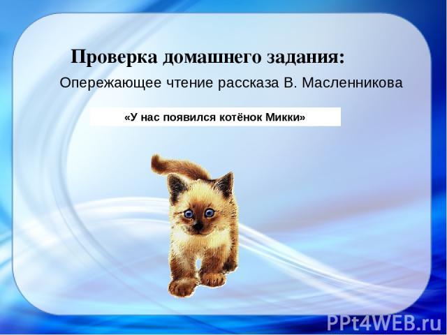 «У нас появился котёнок Микки» Проверка домашнего задания: Опережающее чтение рассказа В. Масленникова