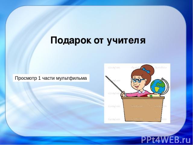 Просмотр 1 части мультфильма Подарок от учителя