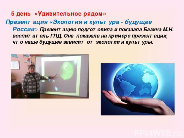 5 день «Удивительное рядом» Презентация «Экология и культура - будущее России» Презентацию подготовила и показала Базина М.Н. воспитатель ГПД. Она показала на примере презентации, что наше будущее зависит от экологии и культуры.
