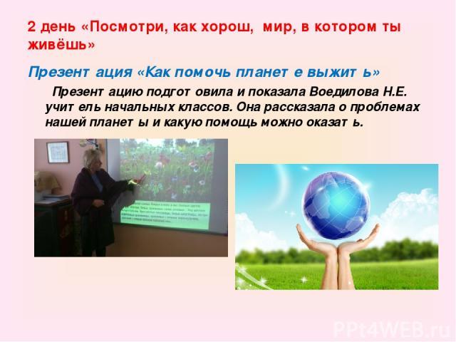 2 день «Посмотри, как хорош, мир, в котором ты живёшь» Презентация «Как помочь планете выжить» Презентацию подготовила и показала Воедилова Н.Е. учитель начальных классов. Она рассказала о проблемах нашей планеты и какую помощь можно оказать.