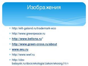 http://elit-galand.ru/trademark-eco http://www.greenpeace.ru http://www.bellona.