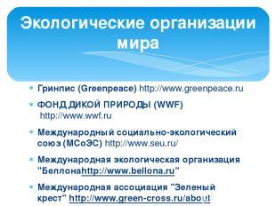 Гринпис (Greenpeace) http://www.greenpeace.ru ФОНД ДИКОЙ ПРИРОДЫ (WWF) http://ww