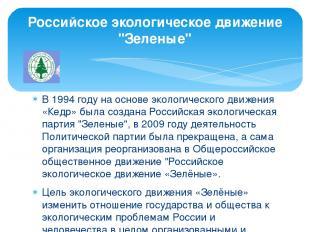 В 1994 году на основе экологического движения «Кедр» была создана Российская эко