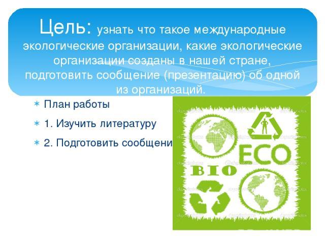 План работы 1. Изучить литературу 2. Подготовить сообщение Цель: узнать что такое международные экологические организации, какие экологические организации созданы в нашей стране, подготовить сообщение (презентацию) об одной из организаций.