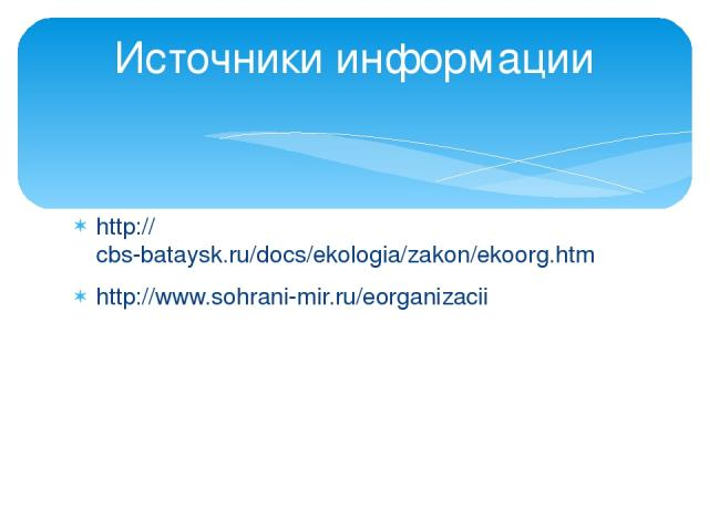 http://cbs-bataysk.ru/docs/ekologia/zakon/ekoorg.htm http://www.sohrani-mir.ru/eorganizacii Источники информации