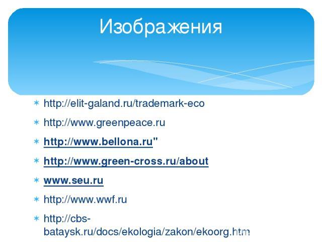 http://elit-galand.ru/trademark-eco http://www.greenpeace.ru http://www.bellona.ru