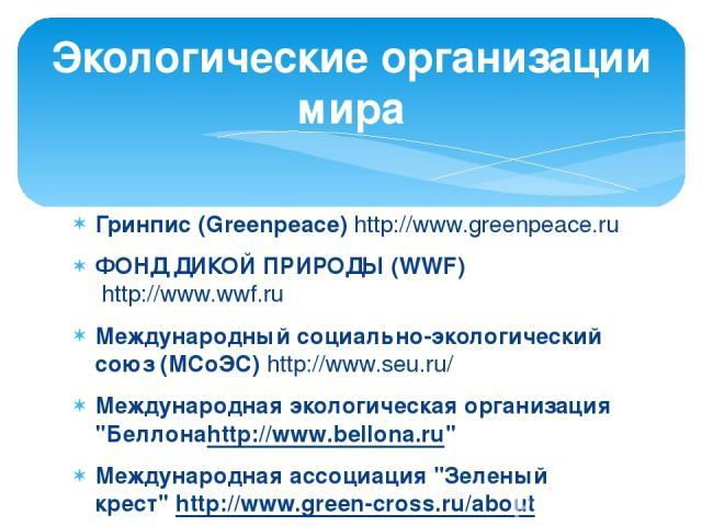 Гринпис (Greenpeace) http://www.greenpeace.ru ФОНД ДИКОЙ ПРИРОДЫ (WWF) http://www.wwf.ru Международный социально-экологический союз (МСоЭС) http://www.seu.ru/ Международная экологическая организация