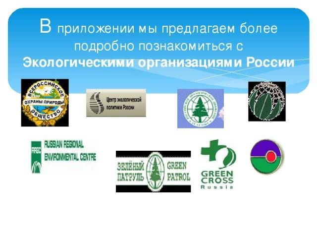 В приложении мы предлагаем более подробно познакомиться с Экологическими организациями России